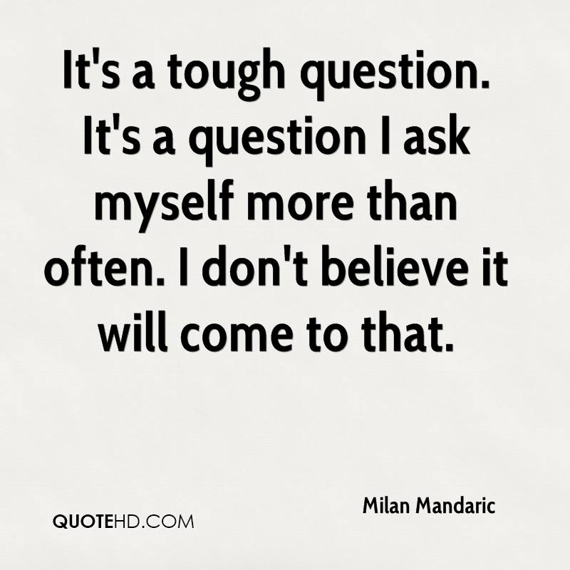 It's a tough question. It's a question I ask myself more than often. I don't believe it will come to that.
