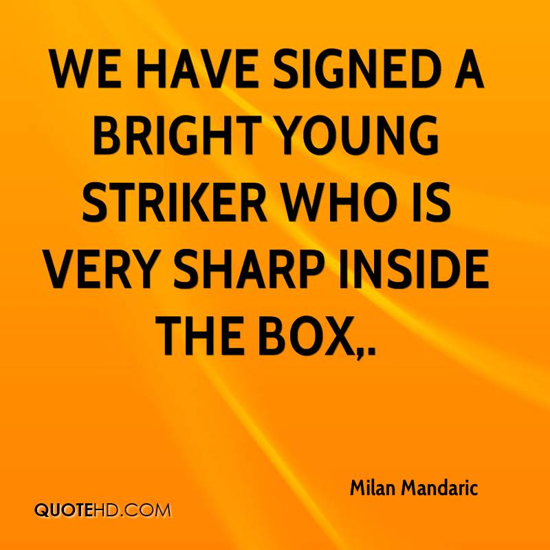 We have signed a bright young striker who is very sharp inside the box.