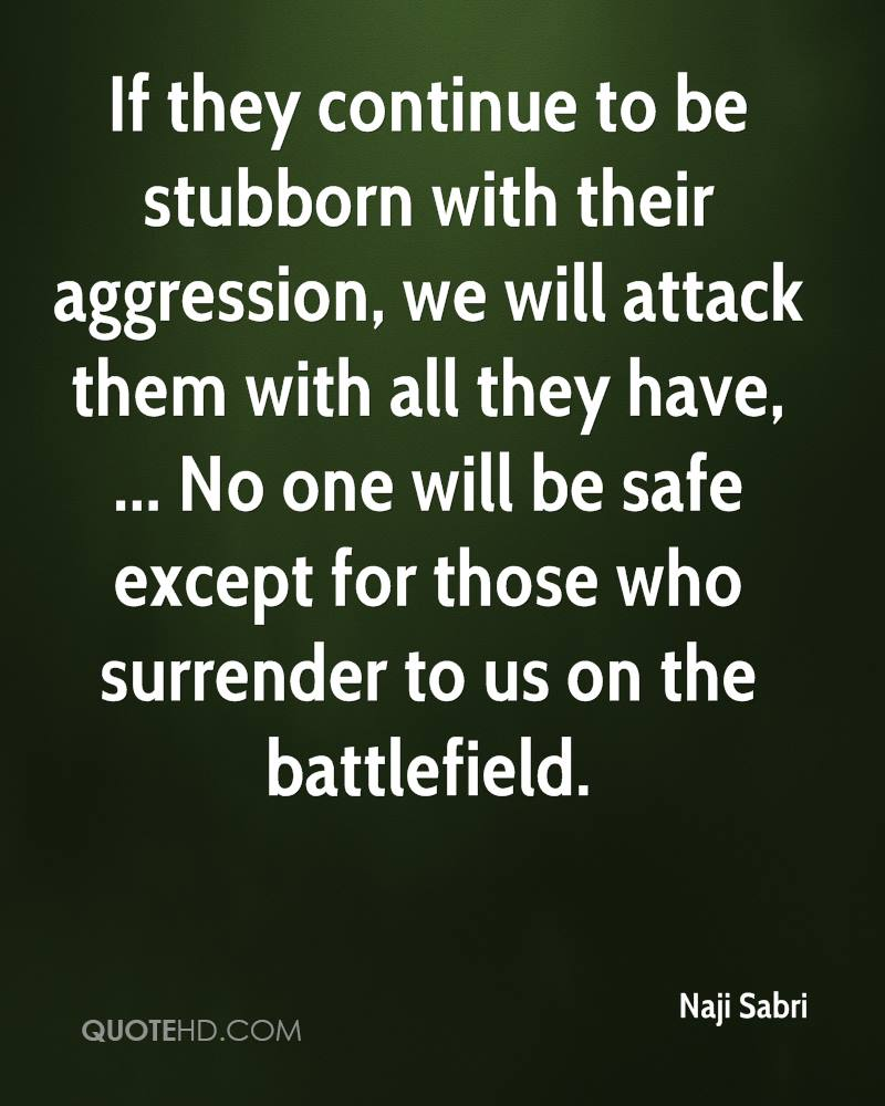 If they continue to be stubborn with their aggression, we will attack them with all they have, ... No one will be safe except for those who surrender to us on the battlefield.
