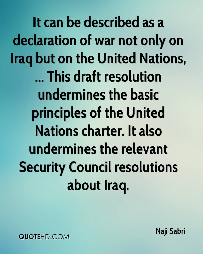 It can be described as a declaration of war not only on Iraq but on the United Nations, ... This draft resolution undermines the basic principles of the United Nations charter. It also undermines the relevant Security Council resolutions about Iraq.