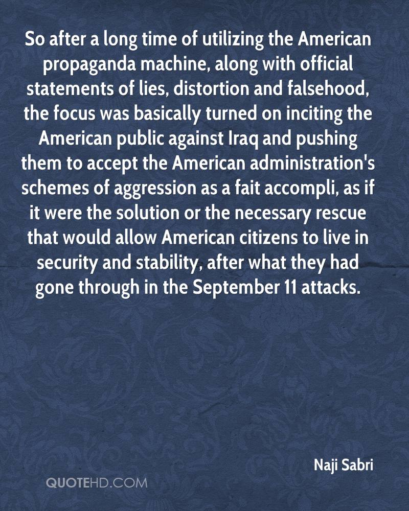 So after a long time of utilizing the American propaganda machine, along with official statements of lies, distortion and falsehood, the focus was basically turned on inciting the American public against Iraq and pushing them to accept the American administration's schemes of aggression as a fait accompli, as if it were the solution or the necessary rescue that would allow American citizens to live in security and stability, after what they had gone through in the September 11 attacks.