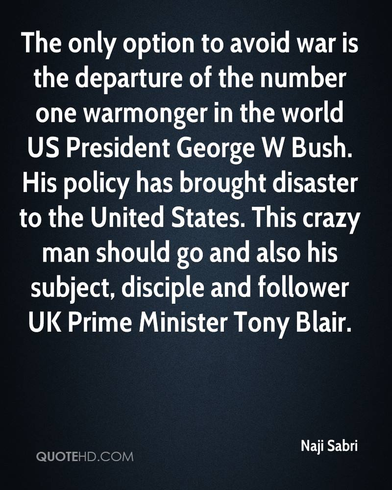 The only option to avoid war is the departure of the number one warmonger in the world US President George W Bush. His policy has brought disaster to the United States. This crazy man should go and also his subject, disciple and follower UK Prime Minister Tony Blair.