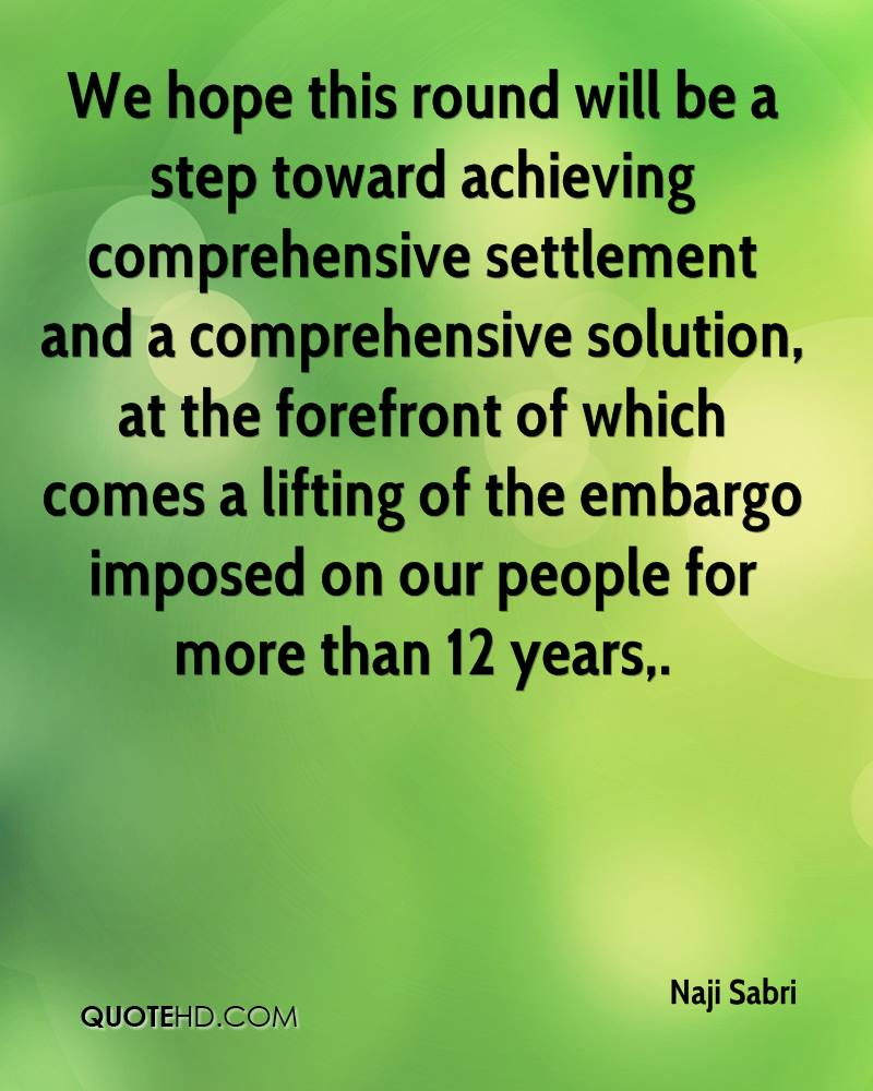 We hope this round will be a step toward achieving comprehensive settlement and a comprehensive solution, at the forefront of which comes a lifting of the embargo imposed on our people for more than 12 years.