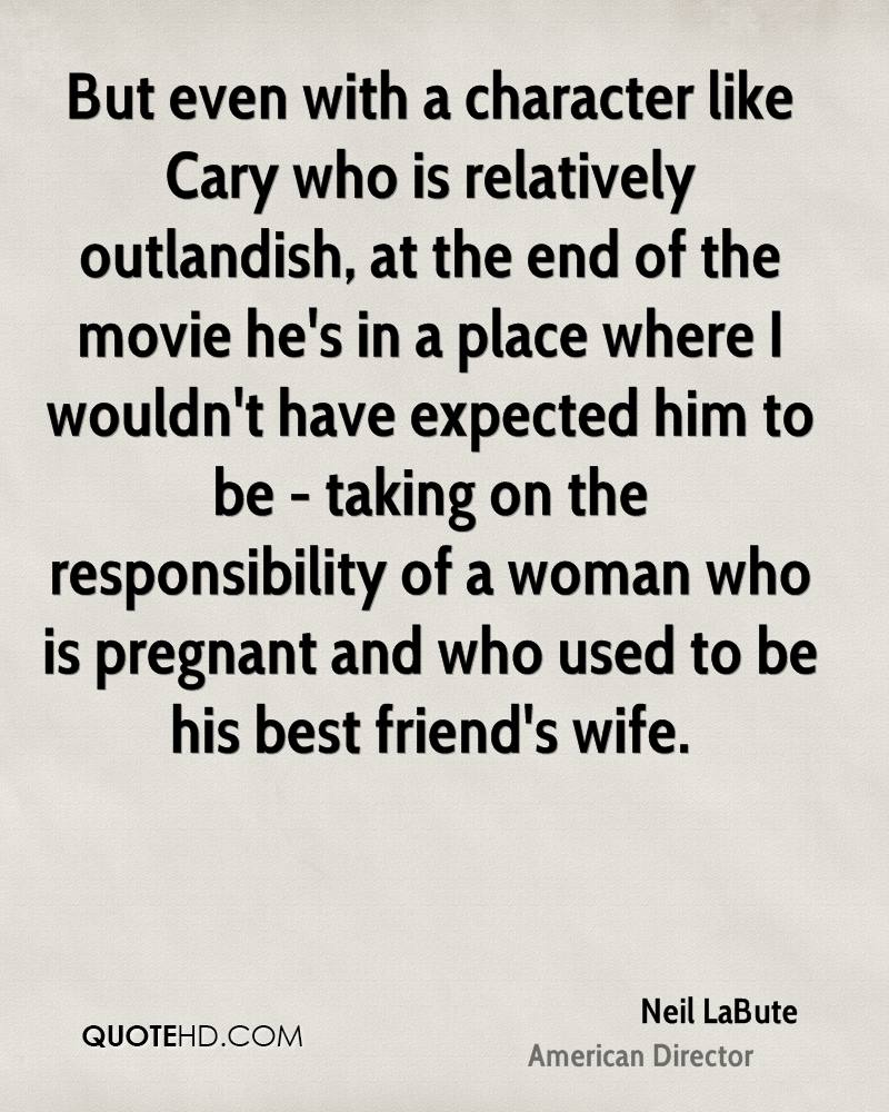 But even with a character like Cary who is relatively outlandish, at the end of the movie he's in a place where I wouldn't have expected him to be - taking on the responsibility of a woman who is pregnant and who used to be his best friend's wife.