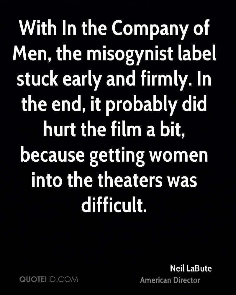 With In the Company of Men, the misogynist label stuck early and firmly. In the end, it probably did hurt the film a bit, because getting women into the theaters was difficult.