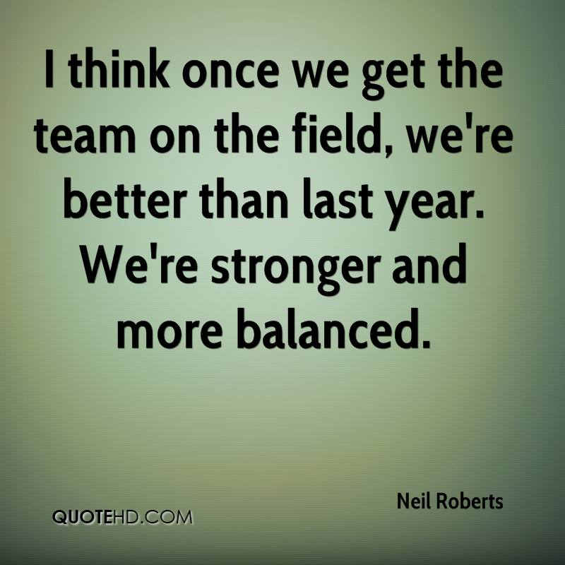 I think once we get the team on the field, we're better than last year. We're stronger and more balanced.
