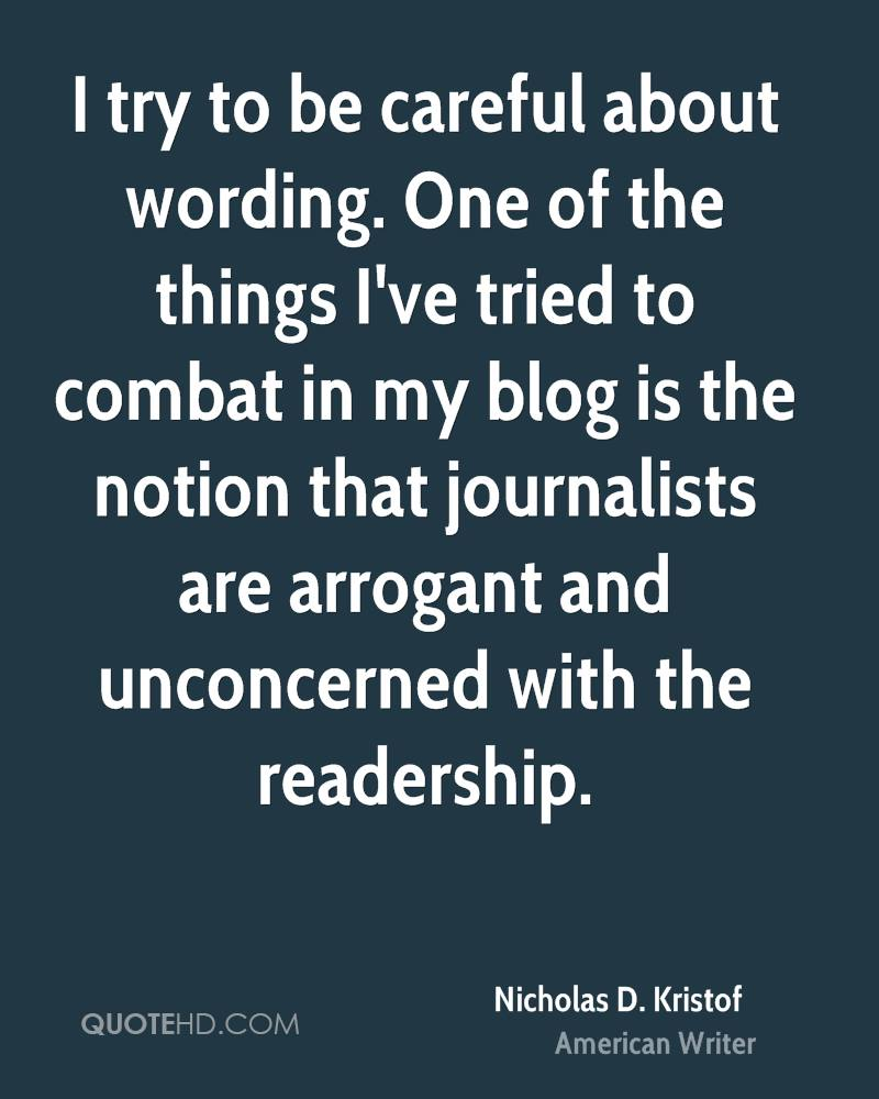 I try to be careful about wording. One of the things I've tried to combat in my blog is the notion that journalists are arrogant and unconcerned with the readership.
