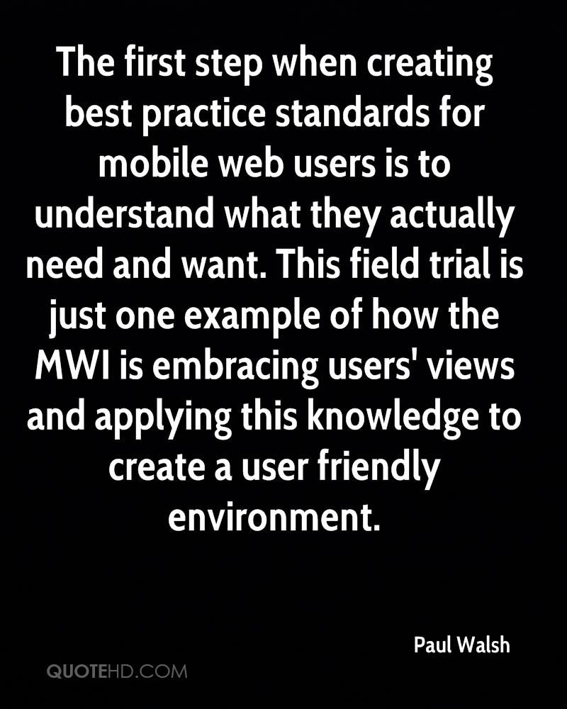 The first step when creating best practice standards for mobile web users is to understand what they actually need and want. This field trial is just one example of how the MWI is embracing users' views and applying this knowledge to create a user friendly environment.