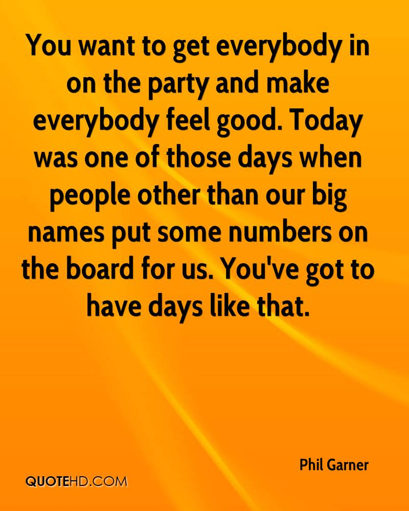 You want to get everybody in on the party and make everybody feel good. Today was one of those days when people other than our big names put some numbers on the board for us. You've got to have days like that.