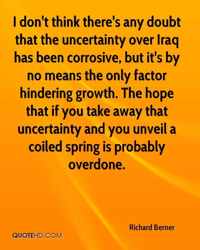 I don't think there's any doubt that the uncertainty over Iraq has been corrosive, but it's by no means the only factor hindering growth. The hope that if you take away that uncertainty and you unveil a coiled spring is probably overdone.