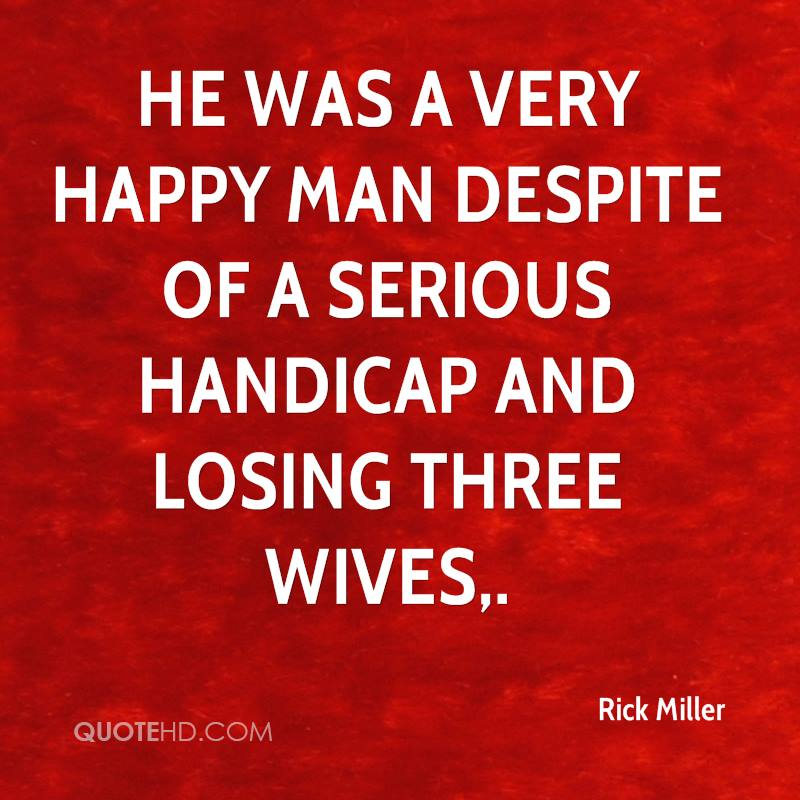 He was a very happy man despite of a serious handicap and losing three wives.