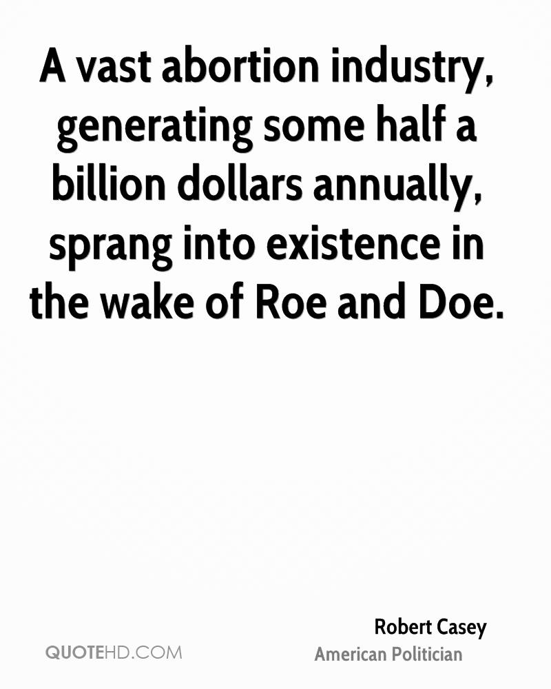 A vast abortion industry, generating some half a billion dollars annually, sprang into existence in the wake of Roe and Doe.
