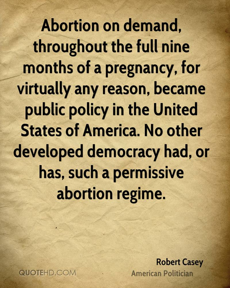 Abortion on demand, throughout the full nine months of a pregnancy, for virtually any reason, became public policy in the United States of America. No other developed democracy had, or has, such a permissive abortion regime.