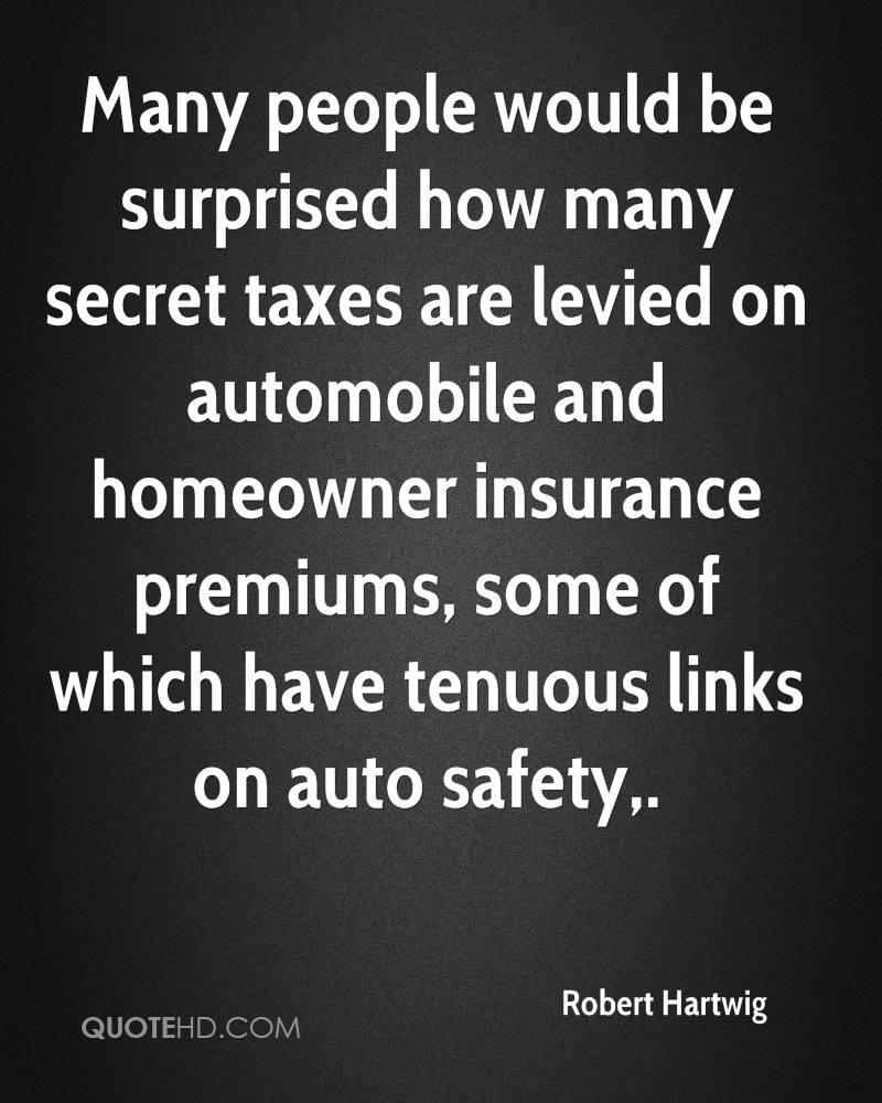 Many people would be surprised how many secret taxes are levied on automobile and homeowner insurance premiums, some of which have tenuous links on auto safety.