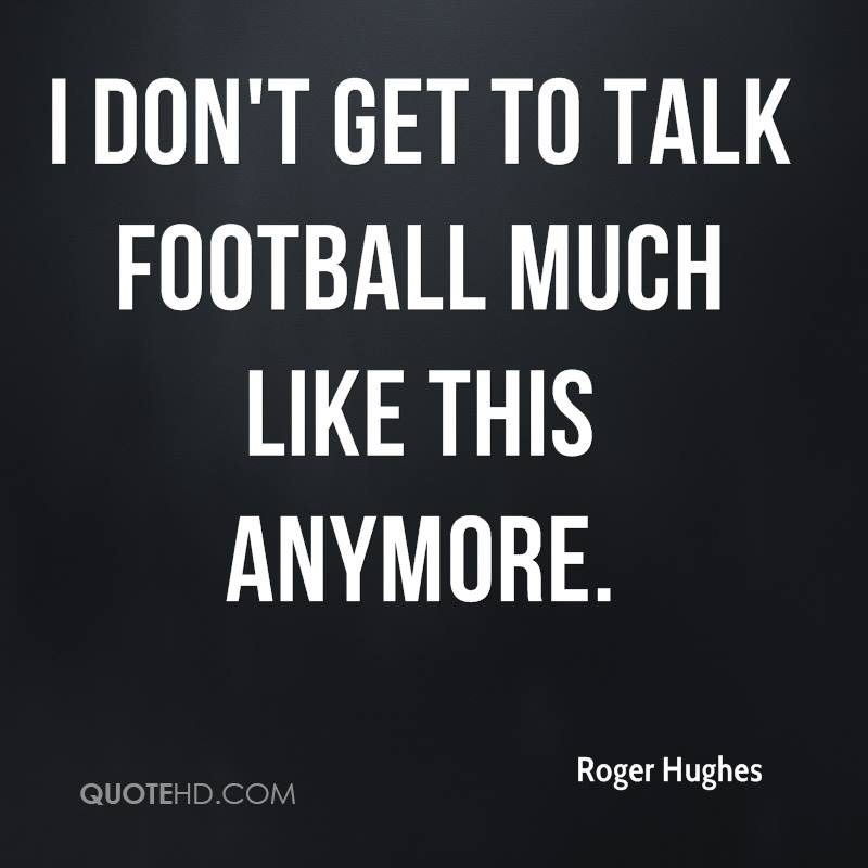 I don't get to talk football much like this anymore.