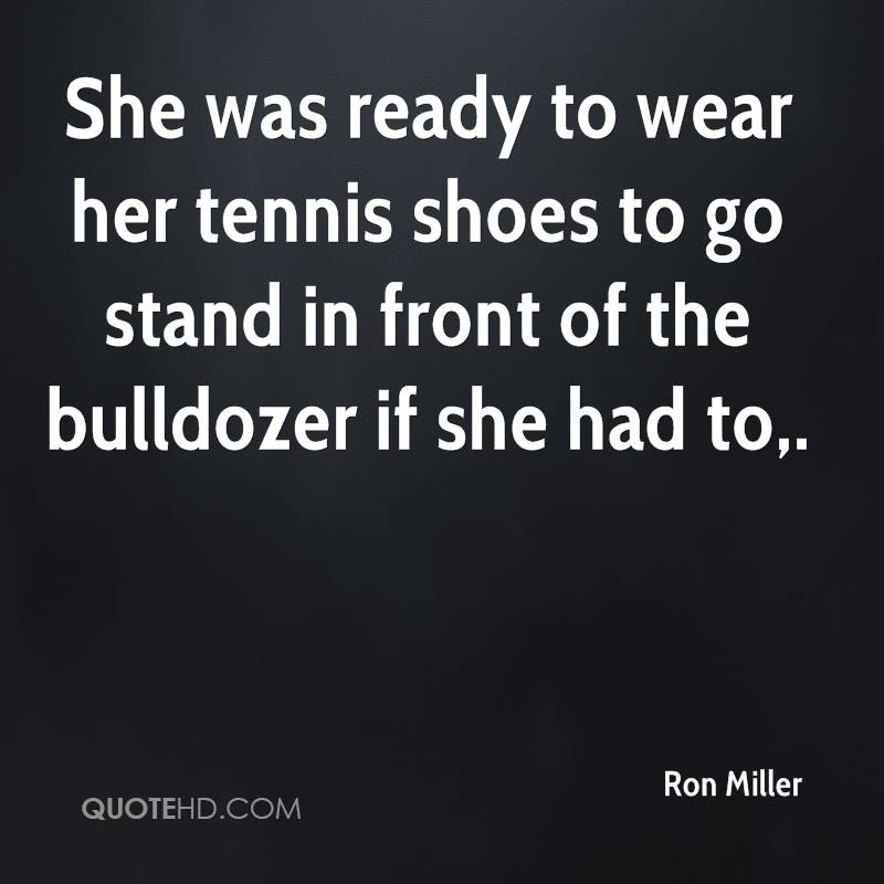 She was ready to wear her tennis shoes to go stand in front of the bulldozer if she had to.