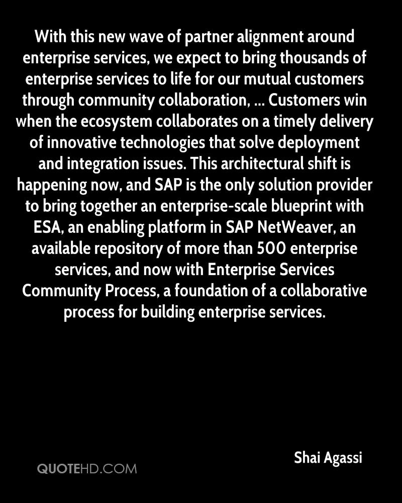 With this new wave of partner alignment around enterprise services, we expect to bring thousands of enterprise services to life for our mutual customers through community collaboration, ... Customers win when the ecosystem collaborates on a timely delivery of innovative technologies that solve deployment and integration issues. This architectural shift is happening now, and SAP is the only solution provider to bring together an enterprise-scale blueprint with ESA, an enabling platform in SAP NetWeaver, an available repository of more than 500 enterprise services, and now with Enterprise Services Community Process, a foundation of a collaborative process for building enterprise services.