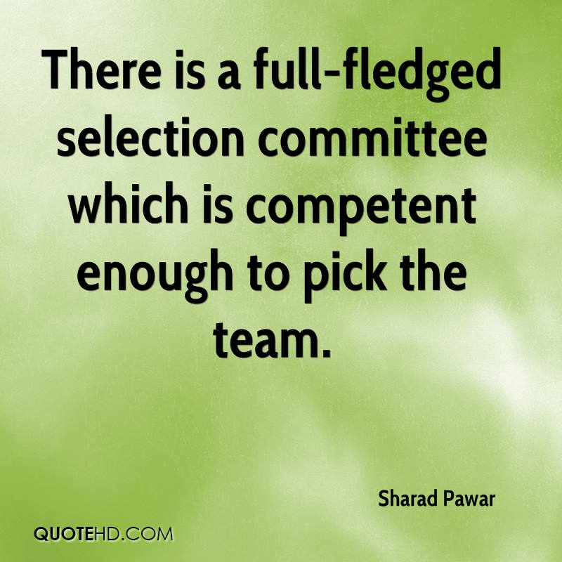 There is a full-fledged selection committee which is competent enough to pick the team.