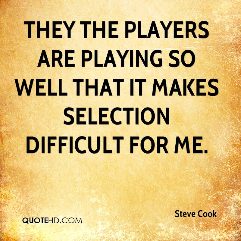 They the players are playing so well that it makes selection difficult for me.