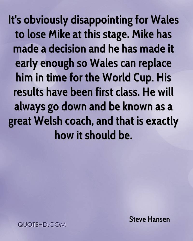 It's obviously disappointing for Wales to lose Mike at this stage. Mike has made a decision and he has made it early enough so Wales can replace him in time for the World Cup. His results have been first class. He will always go down and be known as a great Welsh coach, and that is exactly how it should be.