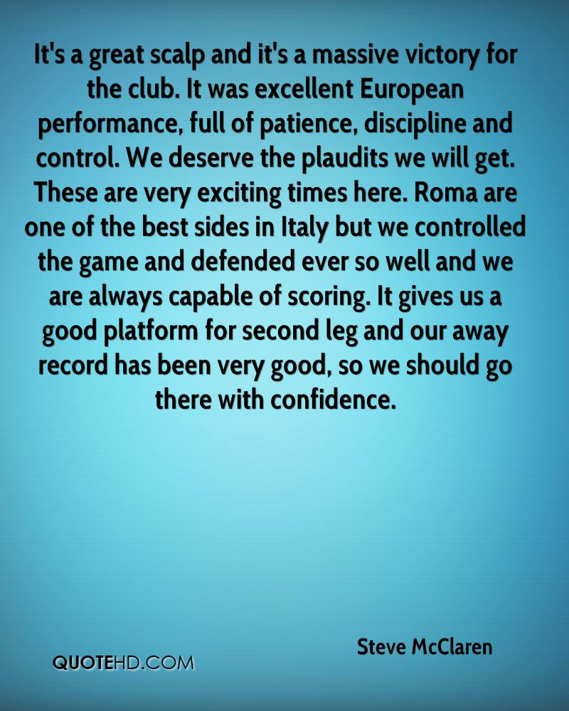 It's a great scalp and it's a massive victory for the club. It was excellent European performance, full of patience, discipline and control. We deserve the plaudits we will get. These are very exciting times here. Roma are one of the best sides in Italy but we controlled the game and defended ever so well and we are always capable of scoring. It gives us a good platform for second leg and our away record has been very good, so we should go there with confidence.