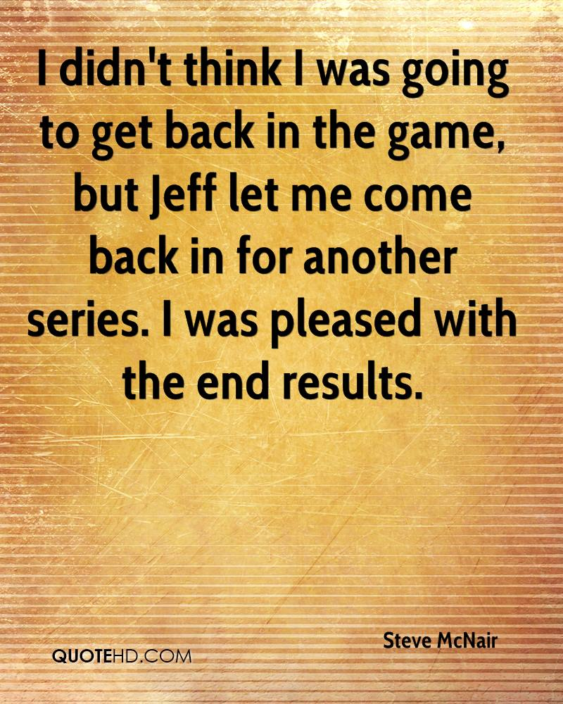 I didn't think I was going to get back in the game, but Jeff let me come back in for another series. I was pleased with the end results.