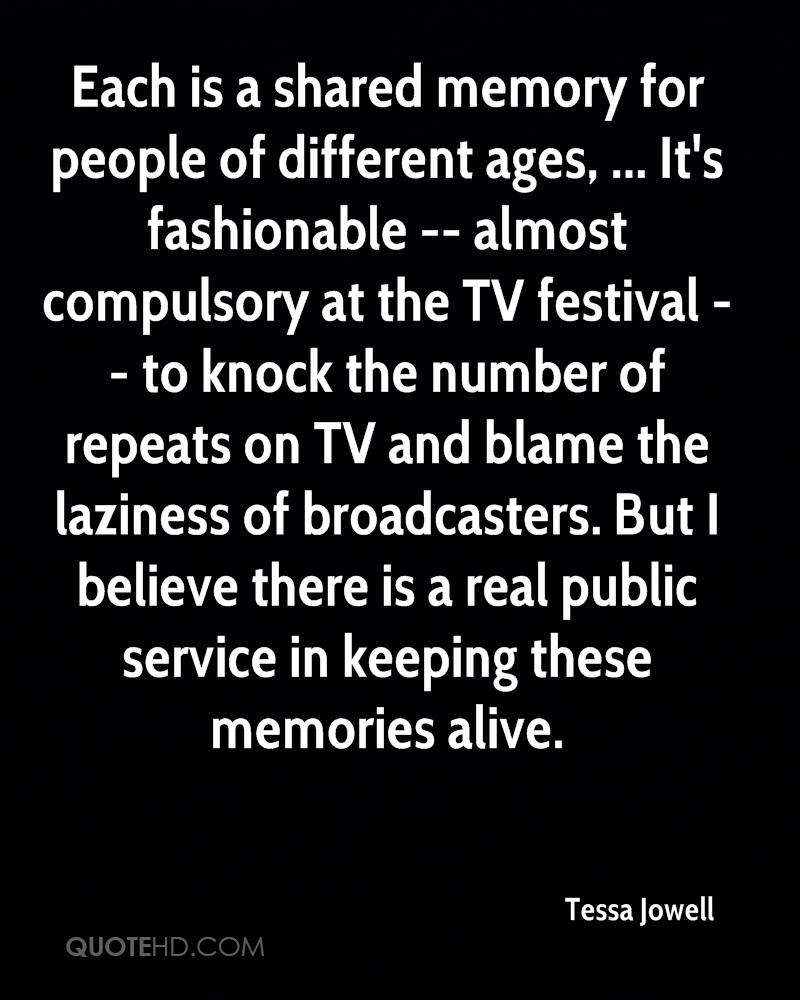 Each is a shared memory for people of different ages, ... It's fashionable -- almost compulsory at the TV festival -- to knock the number of repeats on TV and blame the laziness of broadcasters. But I believe there is a real public service in keeping these memories alive.