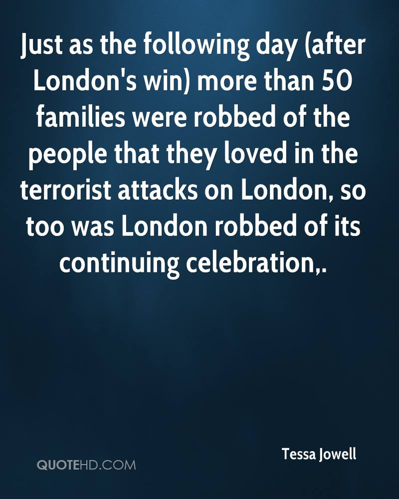 Just as the following day (after London's win) more than 50 families were robbed of the people that they loved in the terrorist attacks on London, so too was London robbed of its continuing celebration.
