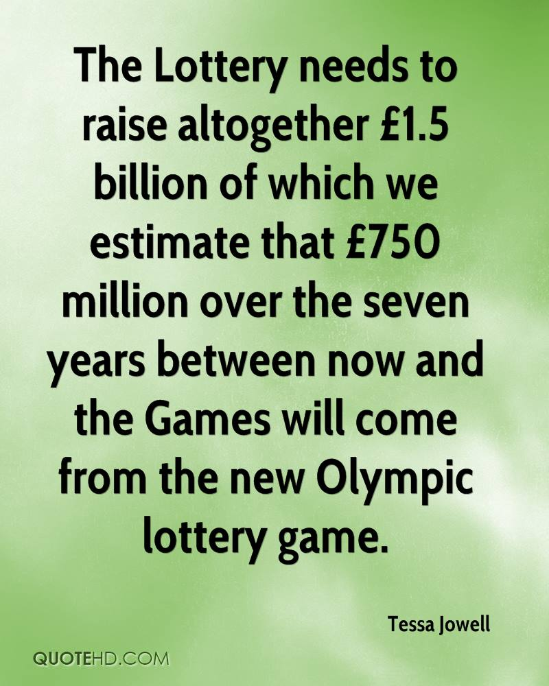 The Lottery needs to raise altogether £1.5 billion of which we estimate that £750 million over the seven years between now and the Games will come from the new Olympic lottery game.