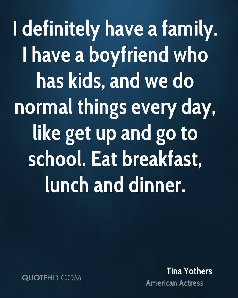 I definitely have a family. I have a boyfriend who has kids, and we do normal things every day, like get up and go to school. Eat breakfast, lunch and dinner.