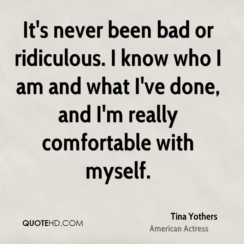 It's never been bad or ridiculous. I know who I am and what I've done, and I'm really comfortable with myself.