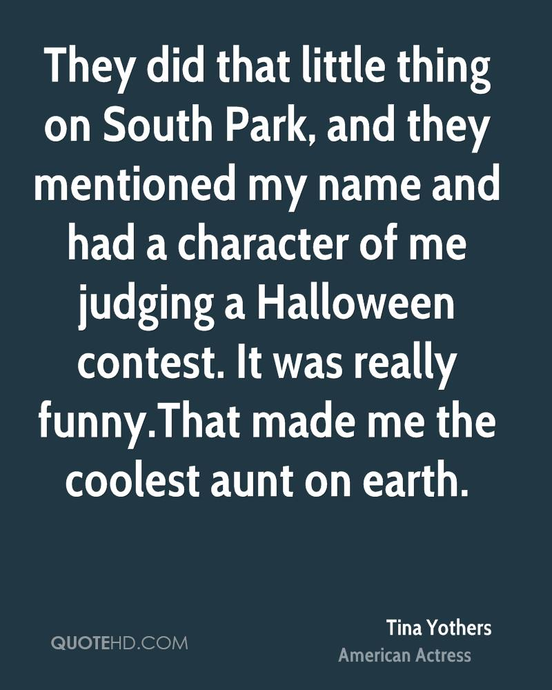 They did that little thing on South Park, and they mentioned my name and had a character of me judging a Halloween contest. It was really funny.That made me the coolest aunt on earth.
