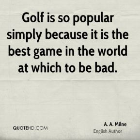 Golf is so popular simply because it is the best game in the world at which to be bad.