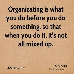 Organizating is what you do before you do something, so that when you do it, it's not all mixed up.