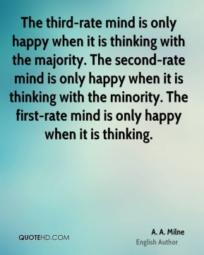 A. A. Milne - The third-rate mind is only happy when it is thinking with the majority. The second-rate mind is only happy when it is thinking with the minority. The first-rate mind is only happy when it is thinking.