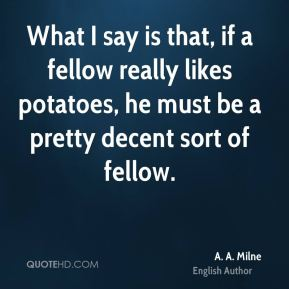 What I say is that, if a fellow really likes potatoes, he must be a pretty decent sort of fellow.