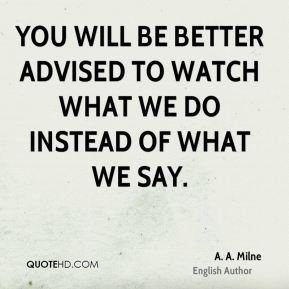 You will be better advised to watch what we do instead of what we say.