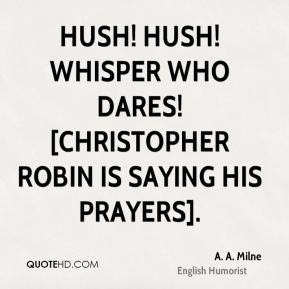 A. A. Milne - Hush! Hush! Whisper who dares! [Christopher Robin is saying his prayers].