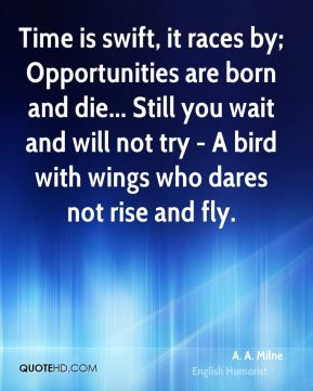Time is swift, it races by; Opportunities are born and die... Still you wait and will not try - A bird with wings who dares not rise and fly.