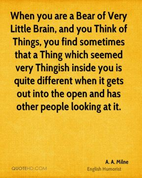 When you are a Bear of Very Little Brain, and you Think of Things, you find sometimes that a Thing which seemed very Thingish inside you is quite different when it gets out into the open and has other people looking at it.