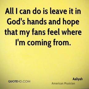 All I can do is leave it in God's hands and hope that my fans feel where I'm coming from.