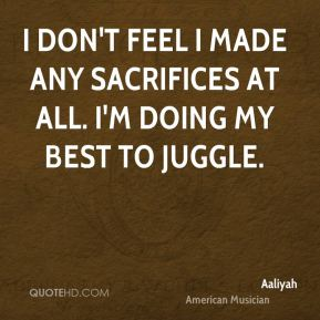 I don't feel I made any sacrifices at all. I'm doing my best to juggle.