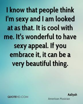 I know that people think I'm sexy and I am looked at as that. It is cool with me. It's wonderful to have sexy appeal. If you embrace it, it can be a very beautiful thing.