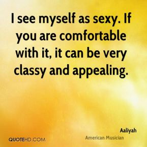 I see myself as sexy. If you are comfortable with it, it can be very classy and appealing.