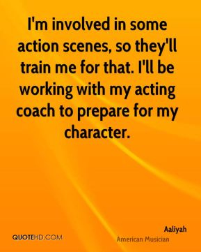I'm involved in some action scenes, so they'll train me for that. I'll be working with my acting coach to prepare for my character.