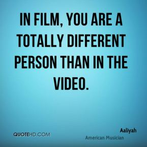 In film, you are a totally different person than in the video.