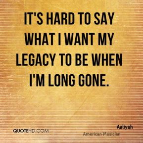 It's hard to say what I want my legacy to be when I'm long gone.