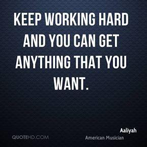 Keep working hard and you can get anything that you want.