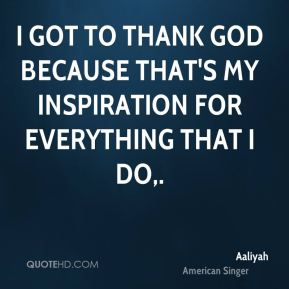 I got to thank God because that's my inspiration for everything that I do.