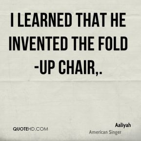 I learned that he invented the fold-up chair.